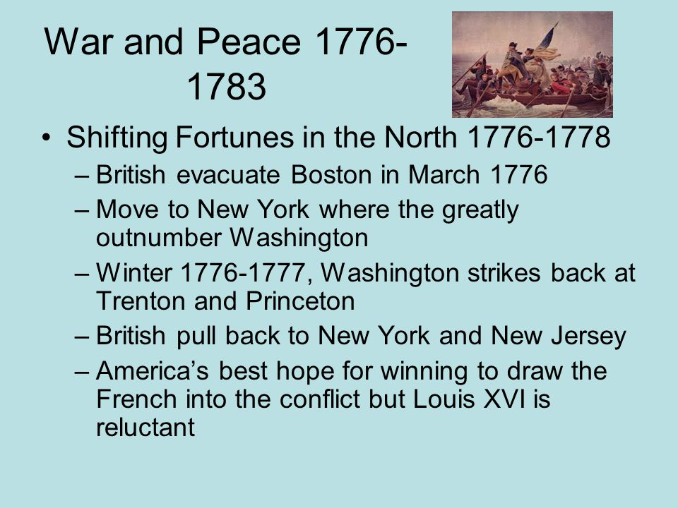 War and Peace 1776- 1783 General Horatio Gates defeated General Burgoyne and the British Army at Saratoga French are impressed and in Feb of 1778 declare war on Britain Spanish and Dutch also declare war on Britain Fall of 1777 Washington is defeated at Brandywine and Germantown in Pennsylvania Washington and Continental Army spends the winter of 1778 at Valley Forge June British are defeated and Monmouth near New York