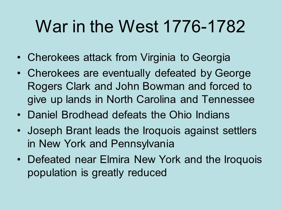 War in the West 1776-1782 Cherokees attack from Virginia to Georgia Cherokees are eventually defeated by George Rogers Clark and John Bowman and force