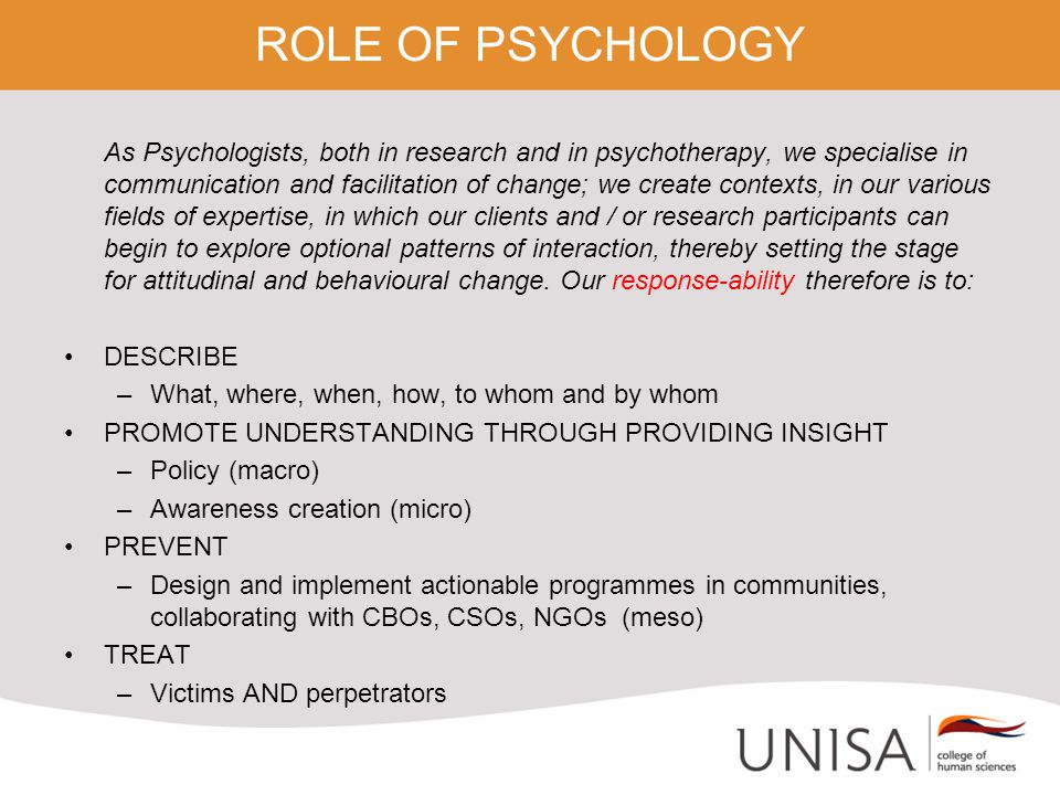 ROLE OF PSYCHOLOGY As Psychologists, both in research and in psychotherapy, we specialise in communication and facilitation of change; we create contexts, in our various fields of expertise, in which our clients and / or research participants can begin to explore optional patterns of interaction, thereby setting the stage for attitudinal and behavioural change.