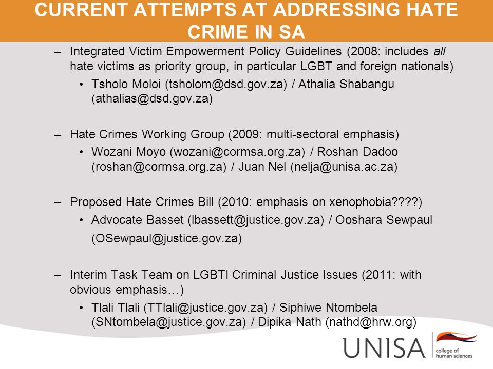 CURRENT ATTEMPTS AT ADDRESSING HATE CRIME IN SA –Integrated Victim Empowerment Policy Guidelines (2008: includes all hate victims as priority group, in particular LGBT and foreign nationals) Tsholo Moloi (tsholom@dsd.gov.za) / Athalia Shabangu (athalias@dsd.gov.za) –Hate Crimes Working Group (2009: multi-sectoral emphasis) Wozani Moyo (wozani@cormsa.org.za) / Roshan Dadoo (roshan@cormsa.org.za) / Juan Nel (nelja@unisa.ac.za) –Proposed Hate Crimes Bill (2010: emphasis on xenophobia ) Advocate Basset (lbassett@justice.gov.za) / Ooshara Sewpaul (OSewpaul@justice.gov.za) –Interim Task Team on LGBTI Criminal Justice Issues (2011: with obvious emphasis…) Tlali Tlali (TTlali@justice.gov.za) / Siphiwe Ntombela (SNtombela@justice.gov.za) / Dipika Nath (nathd@hrw.org)
