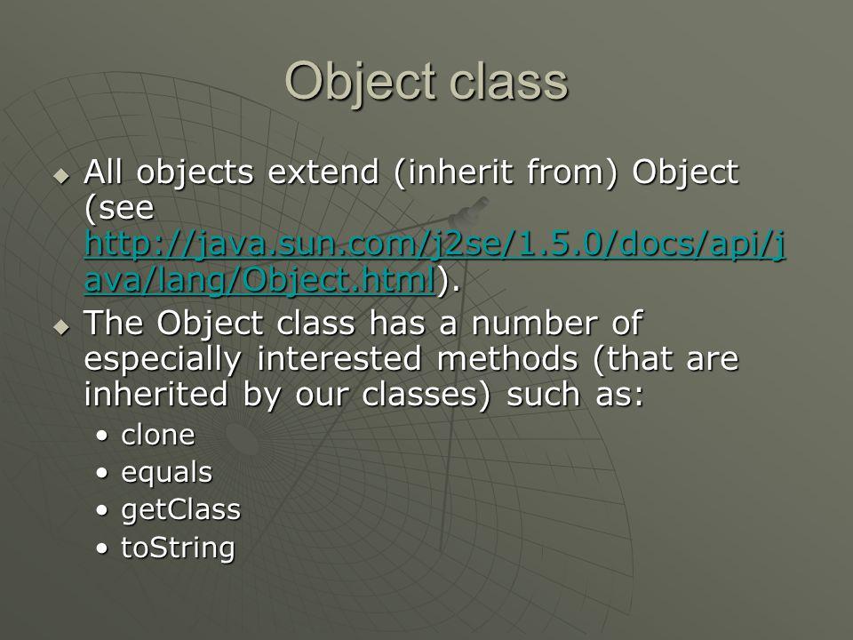  All objects extend (inherit from) Object (see http://java.sun.com/j2se/1.5.0/docs/api/j ava/lang/Object.html). http://java.sun.com/j2se/1.5.0/docs/a