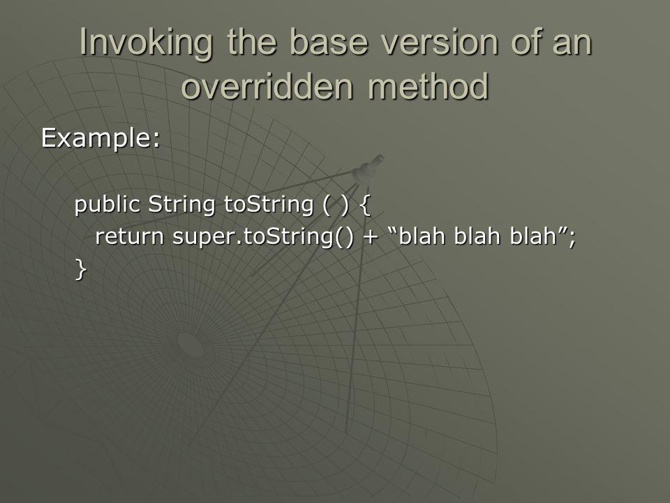 "Invoking the base version of an overridden method Example: public String toString ( ) { return super.toString() + ""blah blah blah""; }"