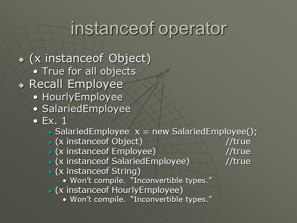 instanceof operator  (x instanceof Object) True for all objectsTrue for all objects  Recall Employee HourlyEmployeeHourlyEmployee SalariedEmployeeSa
