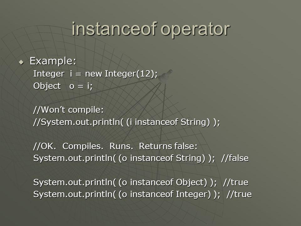 instanceof operator  Example: Integer i = new Integer(12); Object o = i; //Won't compile: //System.out.println( (i instanceof String) ); //OK. Compil