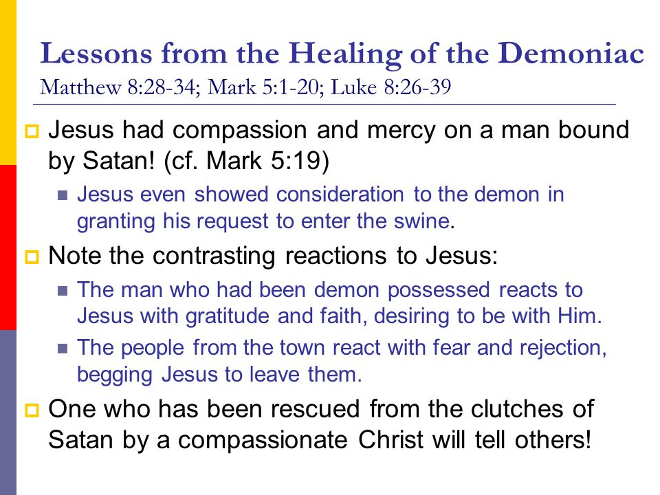 Lessons from the Healing of the Demoniac Matthew 8:28-34; Mark 5:1-20; Luke 8:26-39  Jesus had compassion and mercy on a man bound by Satan! (cf. Mar