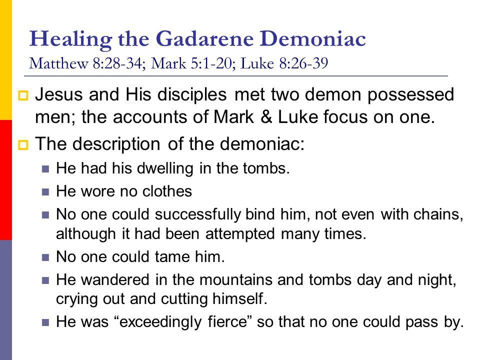 Healing the Gadarene Demoniac Matthew 8:28-34; Mark 5:1-20; Luke 8:26-39  Jesus and His disciples met two demon possessed men; the accounts of Mark &
