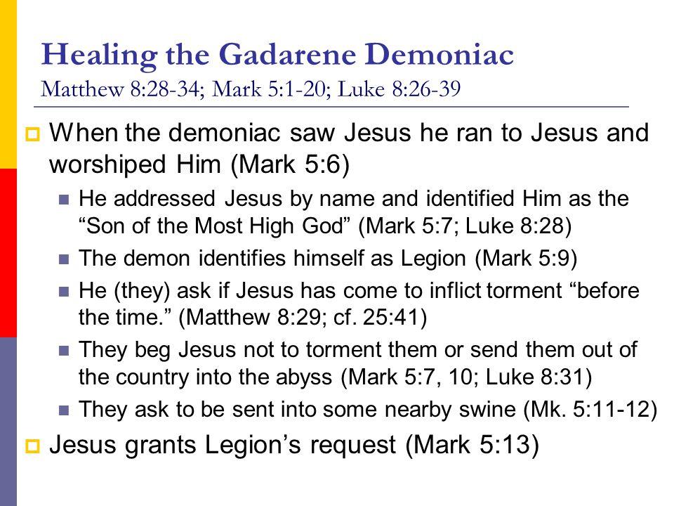 Healing the Gadarene Demoniac Matthew 8:28-34; Mark 5:1-20; Luke 8:26-39  When the demoniac saw Jesus he ran to Jesus and worshiped Him (Mark 5:6) He