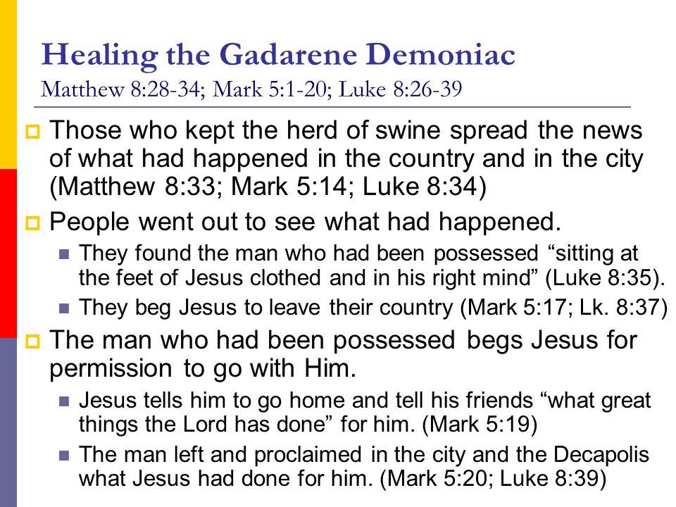 Healing the Gadarene Demoniac Matthew 8:28-34; Mark 5:1-20; Luke 8:26-39  Those who kept the herd of swine spread the news of what had happened in th
