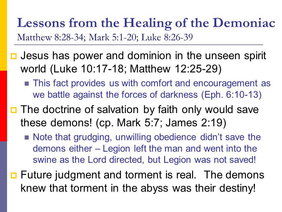 Lessons from the Healing of the Demoniac Matthew 8:28-34; Mark 5:1-20; Luke 8:26-39  Jesus has power and dominion in the unseen spirit world (Luke 10