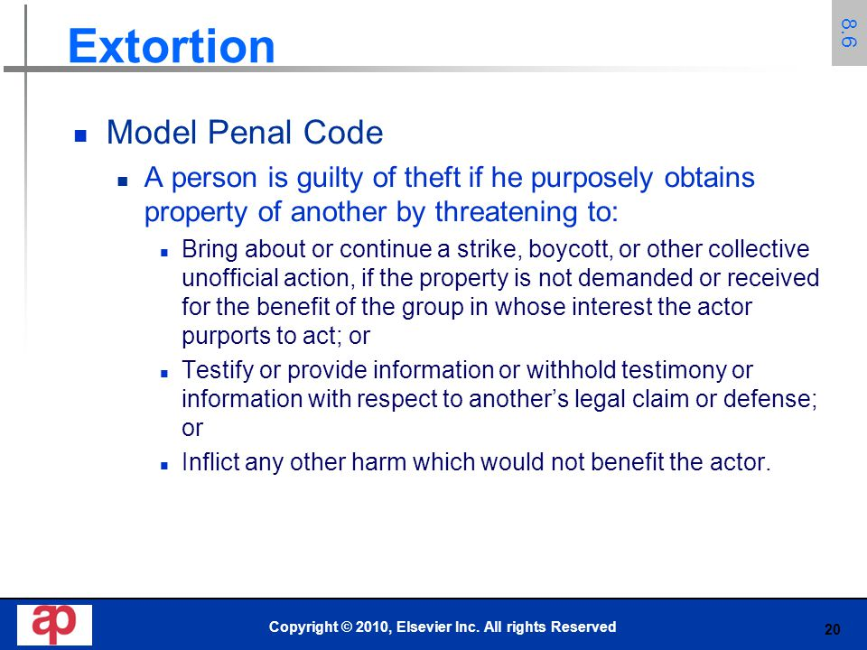 20 Extortion Model Penal Code A person is guilty of theft if he purposely obtains property of another by threatening to: Bring about or continue a str