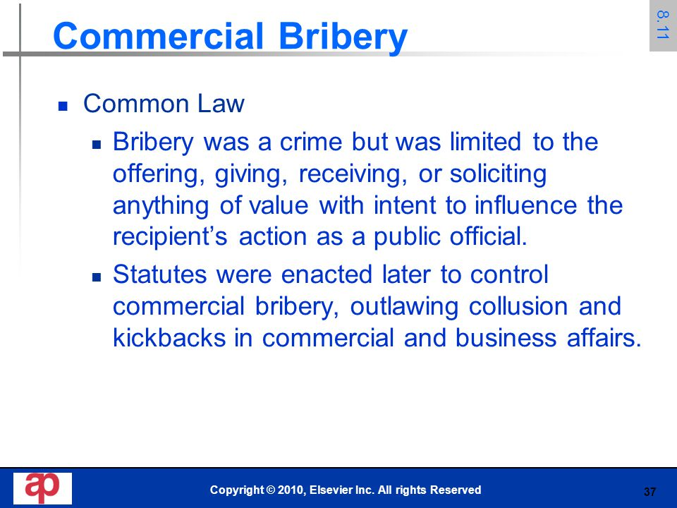 37 Commercial Bribery Common Law Bribery was a crime but was limited to the offering, giving, receiving, or soliciting anything of value with intent t