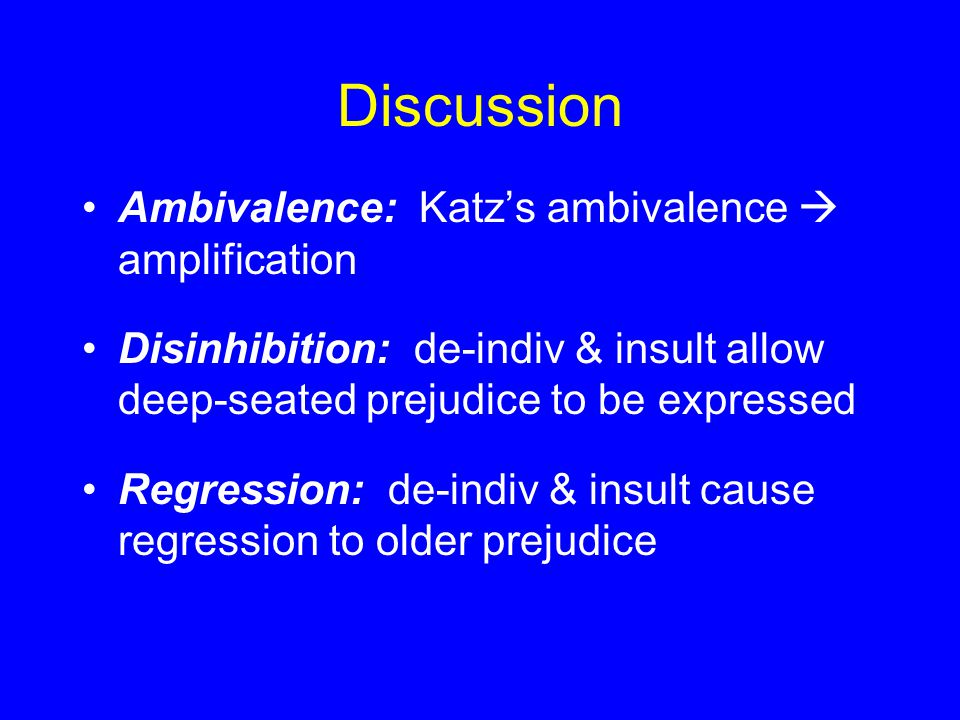 Discussion Ambivalence: Katz's ambivalence  amplification Disinhibition: de-indiv & insult allow deep-seated prejudice to be expressed Regression: de-indiv & insult cause regression to older prejudice