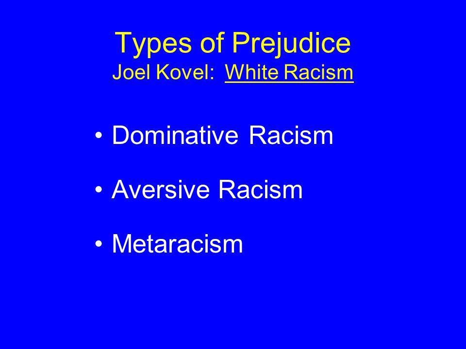 Types of Prejudice Joel Kovel: White Racism Dominative Racism Aversive Racism Metaracism