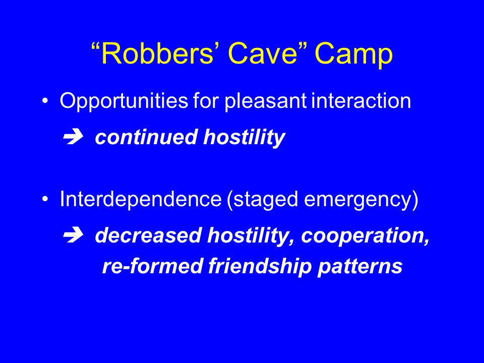 Robbers' Cave Camp Opportunities for pleasant interaction  continued hostility Interdependence (staged emergency)  decreased hostility, cooperation, re-formed friendship patterns