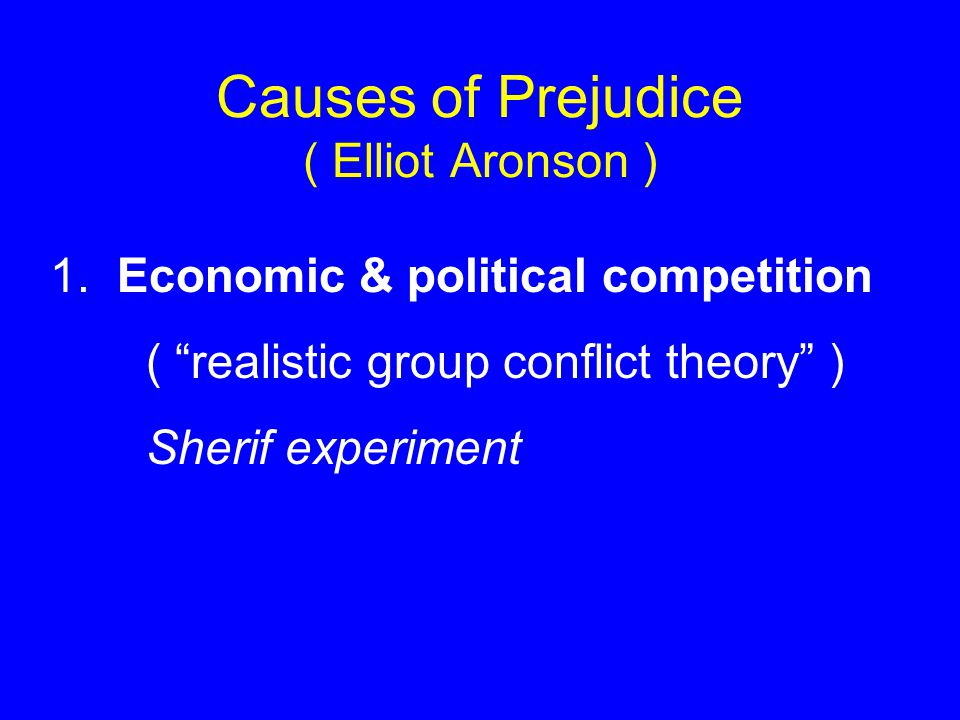 Causes of Prejudice ( Elliot Aronson ) 1.