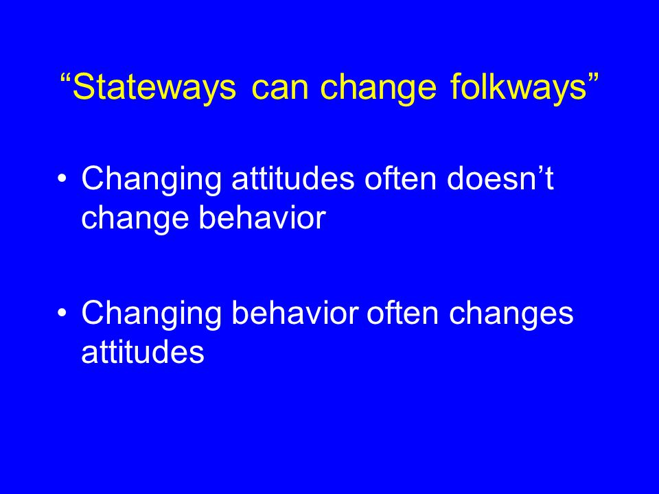 Stateways can change folkways Changing attitudes often doesn't change behavior Changing behavior often changes attitudes