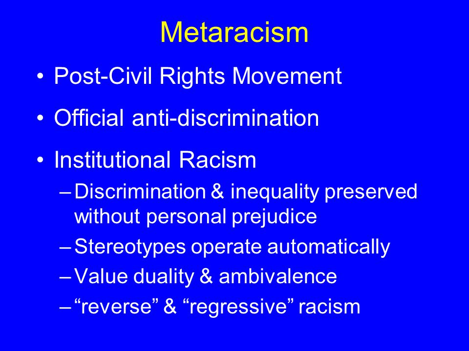Metaracism Post-Civil Rights Movement Official anti-discrimination Institutional Racism –Discrimination & inequality preserved without personal prejudice –Stereotypes operate automatically –Value duality & ambivalence – reverse & regressive racism