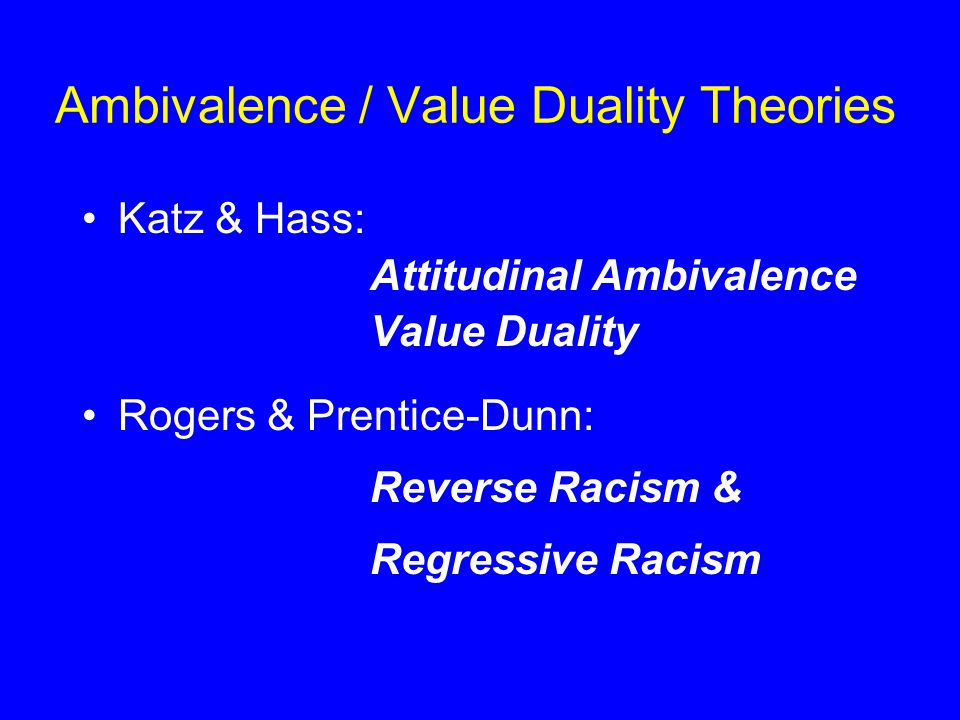 Ambivalence / Value Duality Theories Katz & Hass: Attitudinal Ambivalence Value Duality Rogers & Prentice-Dunn: Reverse Racism & Regressive Racism
