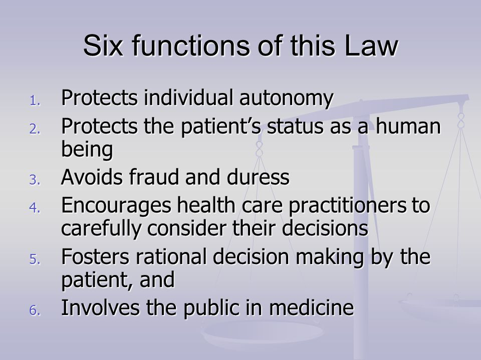 Six functions of this Law 1. Protects individual autonomy 2. Protects the patient's status as a human being 3. Avoids fraud and duress 4. Encourages h