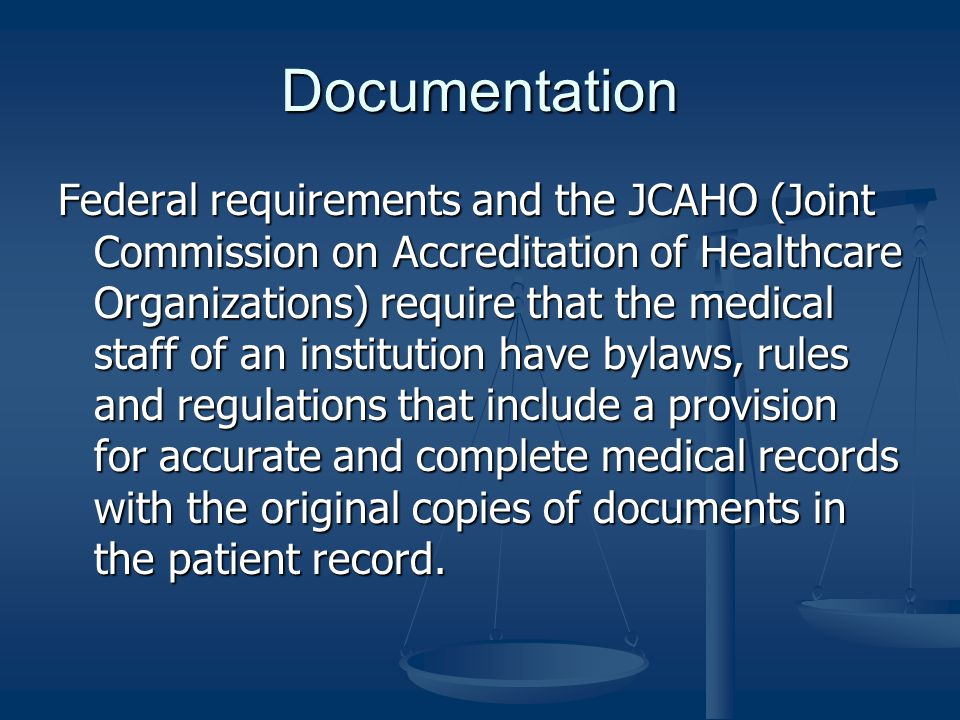 Documentation Federal requirements and the JCAHO (Joint Commission on Accreditation of Healthcare Organizations) require that the medical staff of an