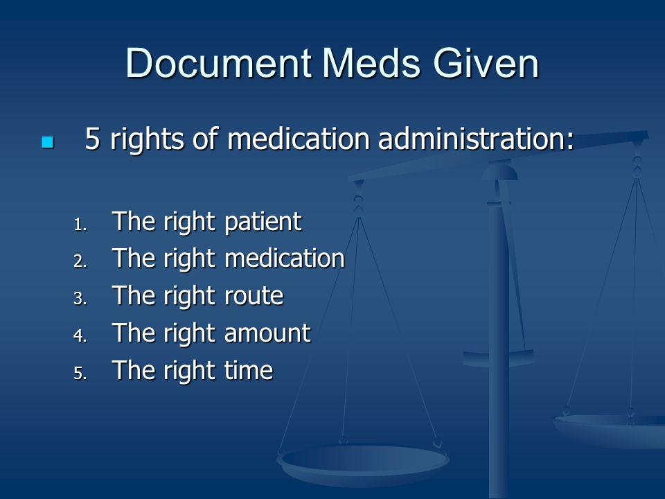 Document Meds Given 5 rights of medication administration: 5 rights of medication administration: 1. The right patient 2. The right medication 3. The