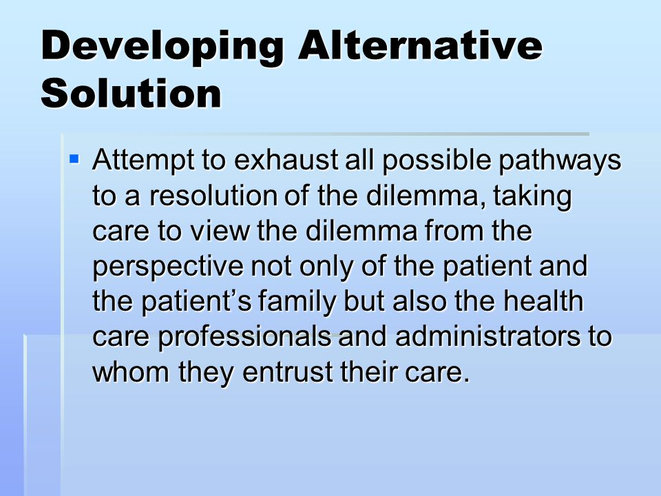 Developing Alternative Solution  Attempt to exhaust all possible pathways to a resolution of the dilemma, taking care to view the dilemma from the pe