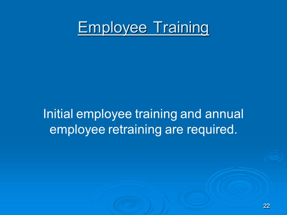 Employee Training Initial employee training and annual employee retraining are required. 22