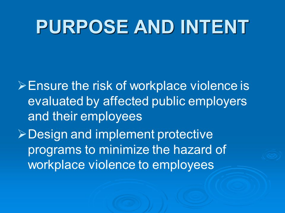 PURPOSE AND INTENT   Ensure the risk of workplace violence is evaluated by affected public employers and their employees   Design and implement pr