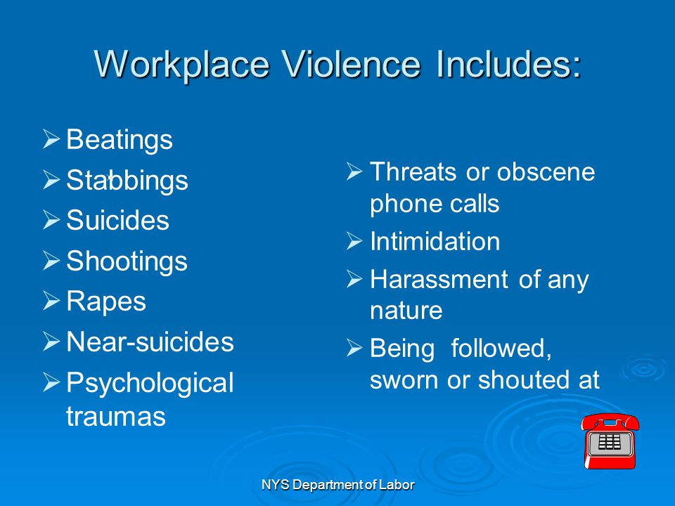 NYS Department of Labor Workplace Violence Includes:   Beatings   Stabbings   Suicides   Shootings   Rapes   Near-suicides   Psychologic