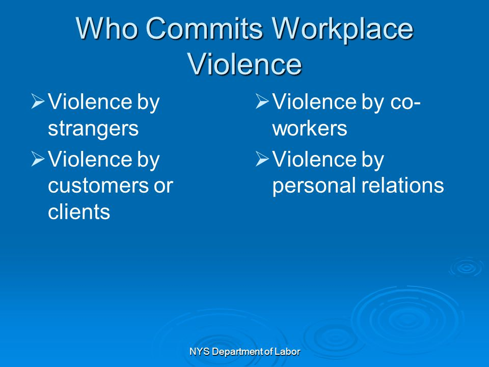NYS Department of Labor Who Commits Workplace Violence   Violence by strangers   Violence by customers or clients   Violence by co- workers  