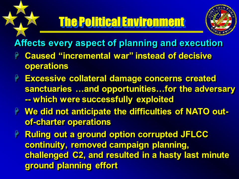 The Political Environment Affects every aspect of planning and execution HCaused incremental war instead of decisive operations HExcessive collateral damage concerns created sanctuaries …and opportunities…for the adversary -- which were successfully exploited HWe did not anticipate the difficulties of NATO out- of-charter operations HRuling out a ground option corrupted JFLCC continuity, removed campaign planning, challenged C2, and resulted in a hasty last minute ground planning effort Affects every aspect of planning and execution HCaused incremental war instead of decisive operations HExcessive collateral damage concerns created sanctuaries …and opportunities…for the adversary -- which were successfully exploited HWe did not anticipate the difficulties of NATO out- of-charter operations HRuling out a ground option corrupted JFLCC continuity, removed campaign planning, challenged C2, and resulted in a hasty last minute ground planning effort