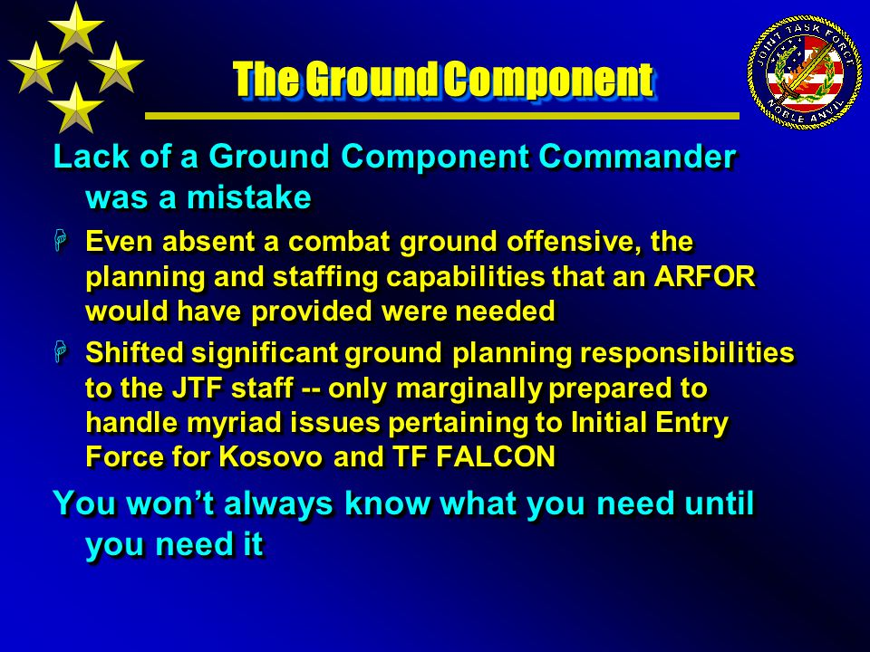 The Ground Component Lack of a Ground Component Commander was a mistake HEven absent a combat ground offensive, the planning and staffing capabilities that an ARFOR would have provided were needed HShifted significant ground planning responsibilities to the JTF staff -- only marginally prepared to handle myriad issues pertaining to Initial Entry Force for Kosovo and TF FALCON You won't always know what you need until you need it Lack of a Ground Component Commander was a mistake HEven absent a combat ground offensive, the planning and staffing capabilities that an ARFOR would have provided were needed HShifted significant ground planning responsibilities to the JTF staff -- only marginally prepared to handle myriad issues pertaining to Initial Entry Force for Kosovo and TF FALCON You won't always know what you need until you need it