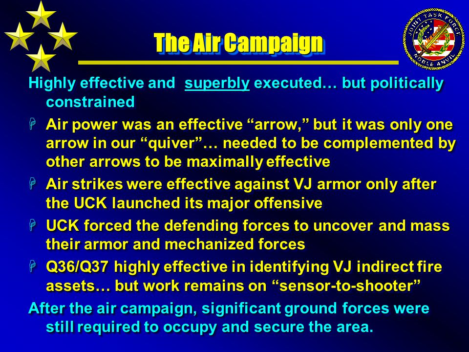 The Air Campaign Highly effective and superbly executed… but politically constrained HAir power was an effective arrow, but it was only one arrow in our quiver … needed to be complemented by other arrows to be maximally effective HAir strikes were effective against VJ armor only after the UCK launched its major offensive HUCK forced the defending forces to uncover and mass their armor and mechanized forces HQ36/Q37 highly effective in identifying VJ indirect fire assets… but work remains on sensor-to-shooter After the air campaign, significant ground forces were still required to occupy and secure the area.