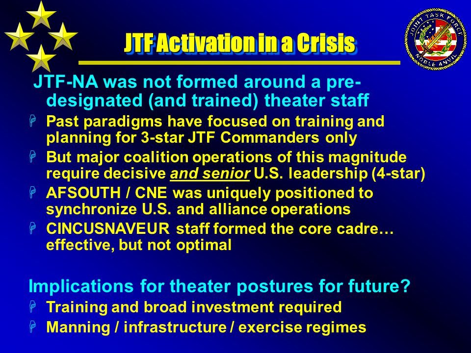 JTF-NA was not formed around a pre- designated (and trained) theater staff HPast paradigms have focused on training and planning for 3-star JTF Commanders only HBut major coalition operations of this magnitude require decisive and senior U.S.