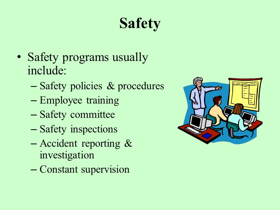 Safety Safety programs usually include: – Safety policies & procedures – Employee training – Safety committee – Safety inspections – Accident reporting & investigation – Constant supervision