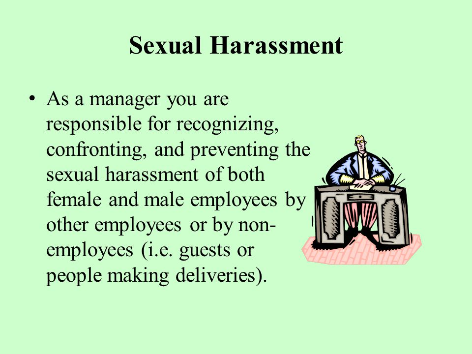 Sexual Harassment As a manager you are responsible for recognizing, confronting, and preventing the sexual harassment of both female and male employees by other employees or by non- employees (i.e.