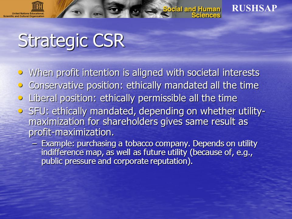 RUSHSAP Strategic CSR When profit intention is aligned with societal interests When profit intention is aligned with societal interests Conservative position: ethically mandated all the time Conservative position: ethically mandated all the time Liberal position: ethically permissible all the time Liberal position: ethically permissible all the time SFU: ethically mandated, depending on whether utility- maximization for shareholders gives same result as profit-maximization.