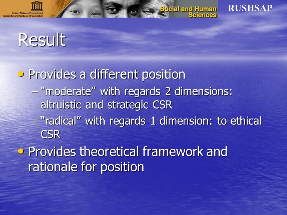 Result Provides a different position Provides a different position – moderate with regards 2 dimensions: altruistic and strategic CSR – radical with regards 1 dimension: to ethical CSR Provides theoretical framework and rationale for position Provides theoretical framework and rationale for position