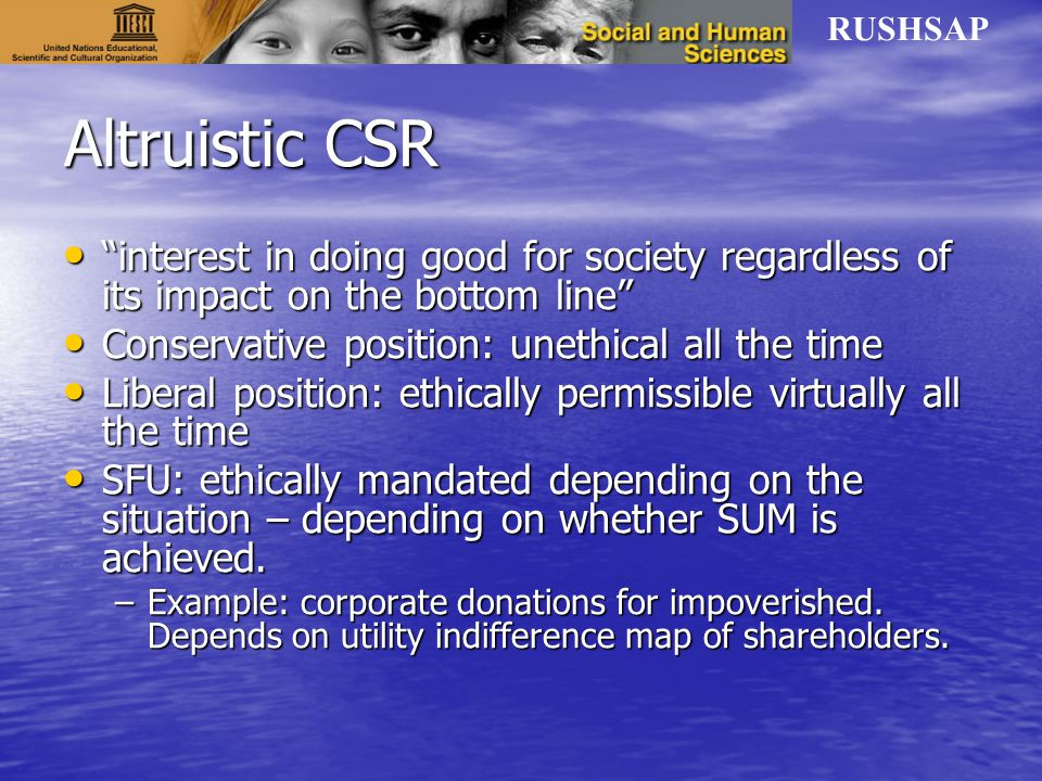 RUSHSAP Altruistic CSR interest in doing good for society regardless of its impact on the bottom line interest in doing good for society regardless of its impact on the bottom line Conservative position: unethical all the time Conservative position: unethical all the time Liberal position: ethically permissible virtually all the time Liberal position: ethically permissible virtually all the time SFU: ethically mandated depending on the situation – depending on whether SUM is achieved.