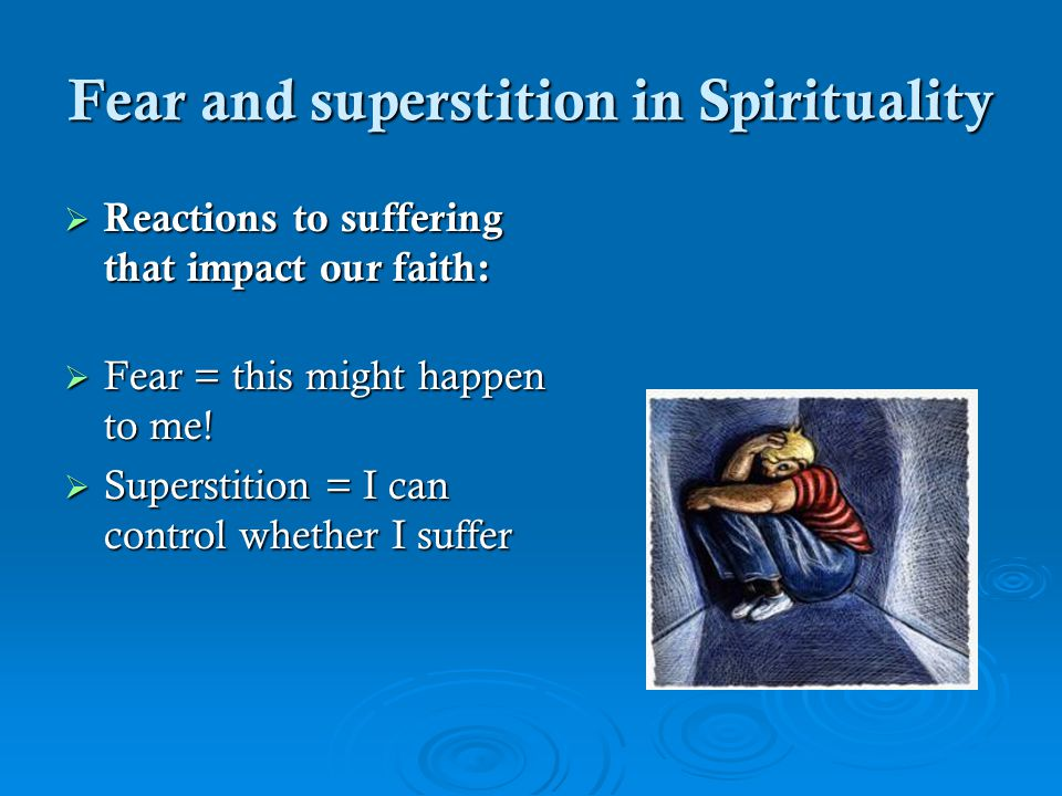 Fear and superstition in Spirituality  Reactions to suffering that impact our faith:  Fear = this might happen to me.