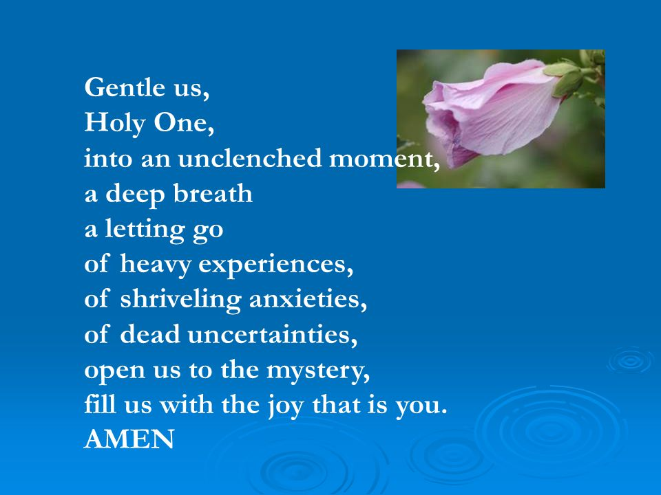 Gentle us, Holy One, into an unclenched moment, a deep breath a letting go of heavy experiences, of shriveling anxieties, of dead uncertainties, open us to the mystery, fill us with the joy that is you.