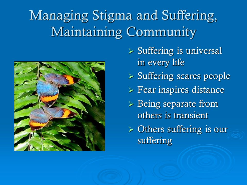 Managing Stigma and Suffering, Maintaining Community  Suffering is universal in every life  Suffering scares people  Fear inspires distance  Being separate from others is transient  Others suffering is our suffering