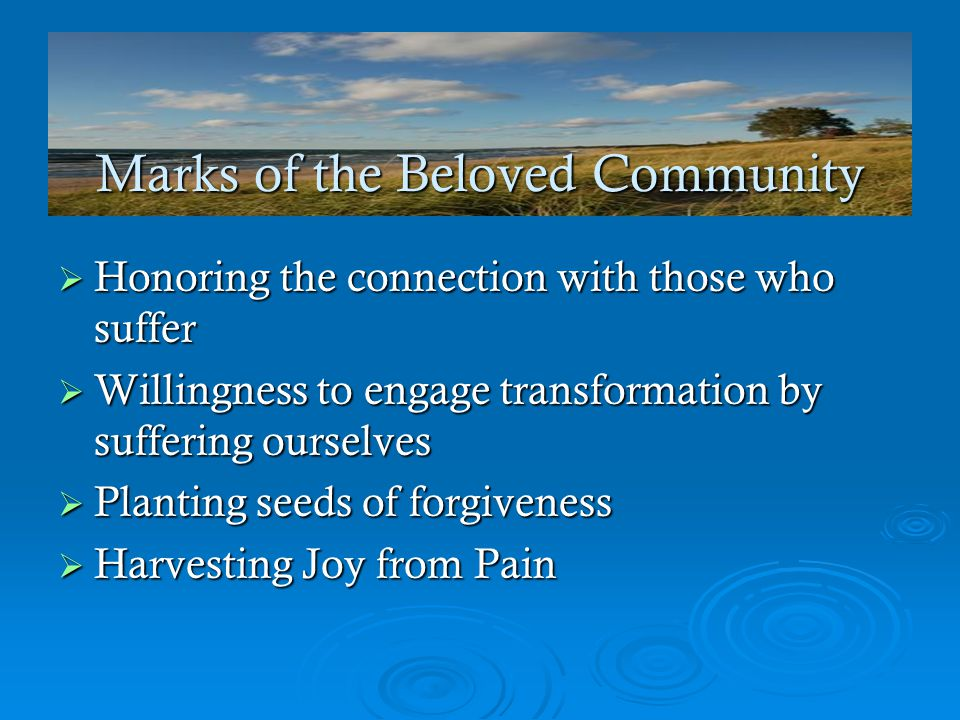 Marks of the Beloved Community  Honoring the connection with those who suffer  Willingness to engage transformation by suffering ourselves  Planting seeds of forgiveness  Harvesting Joy from Pain