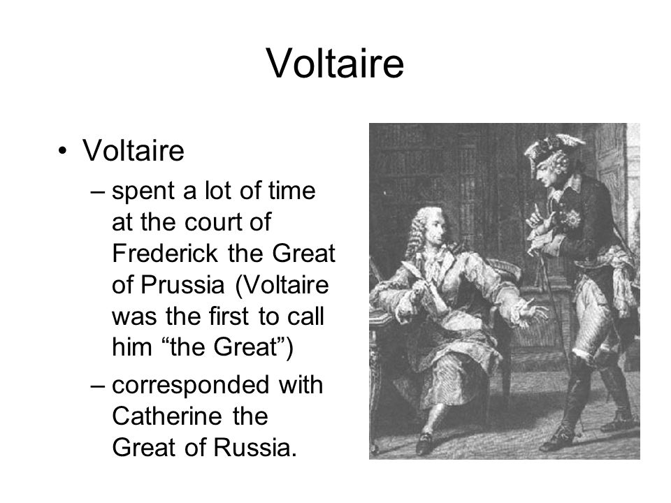 Voltaire—Responsible for the Trend of Enlightened Despots Voltaire pushed the idea that a ruler can justify her/his power by improving society. –Volta