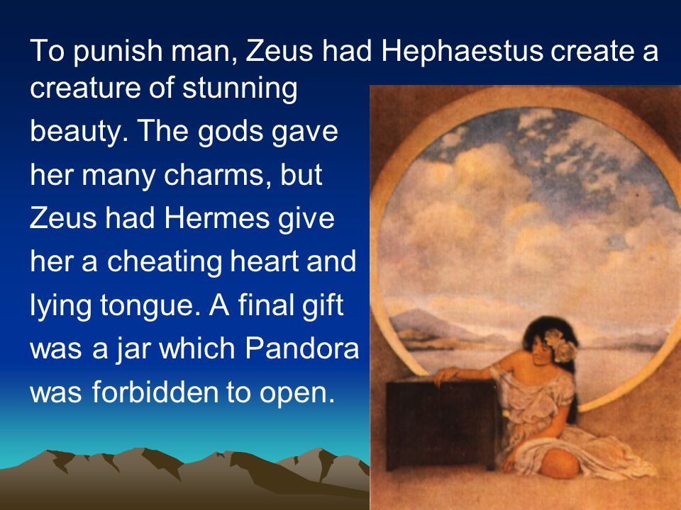 To punish man, Zeus had Hephaestus create a creature of stunning beauty. The gods gave her many charms, but Zeus had Hermes give her a cheating heart