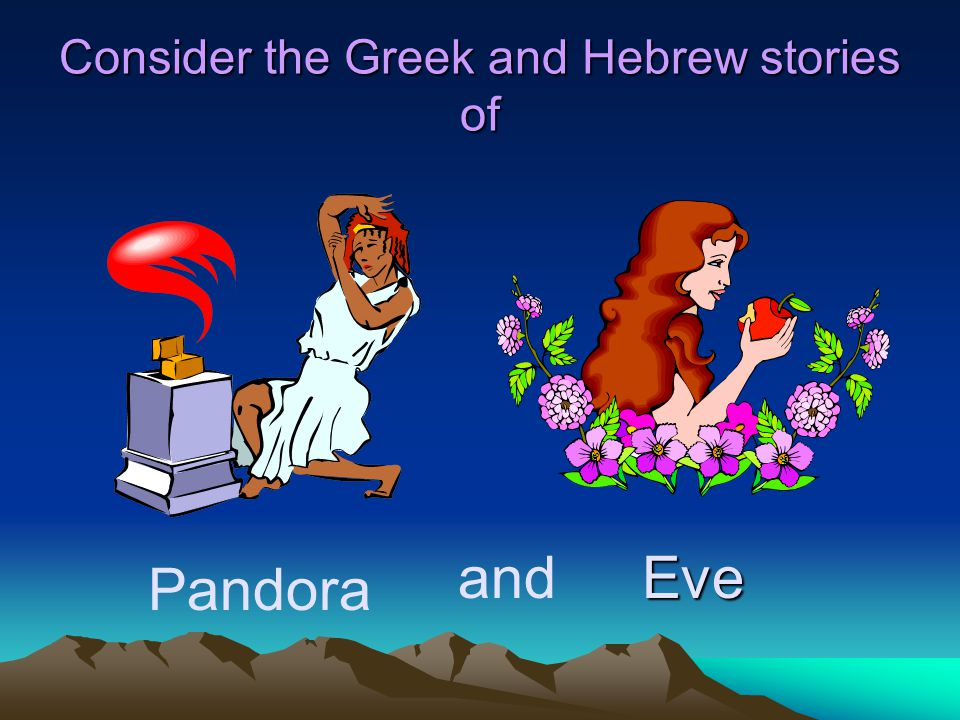 Consider the Greek and Hebrew stories of Pandora Eveand