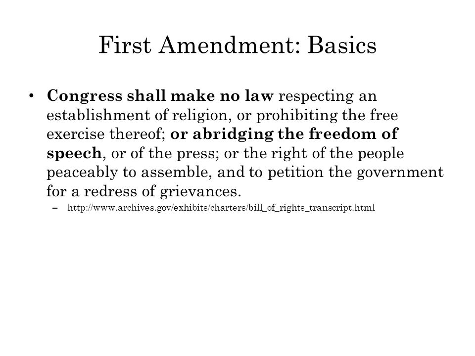 First Amendment: Basics Congress shall make no law respecting an establishment of religion, or prohibiting the free exercise thereof; or abridging the freedom of speech, or of the press; or the right of the people peaceably to assemble, and to petition the government for a redress of grievances.