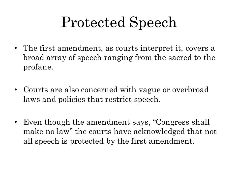Protected Speech The first amendment, as courts interpret it, covers a broad array of speech ranging from the sacred to the profane.