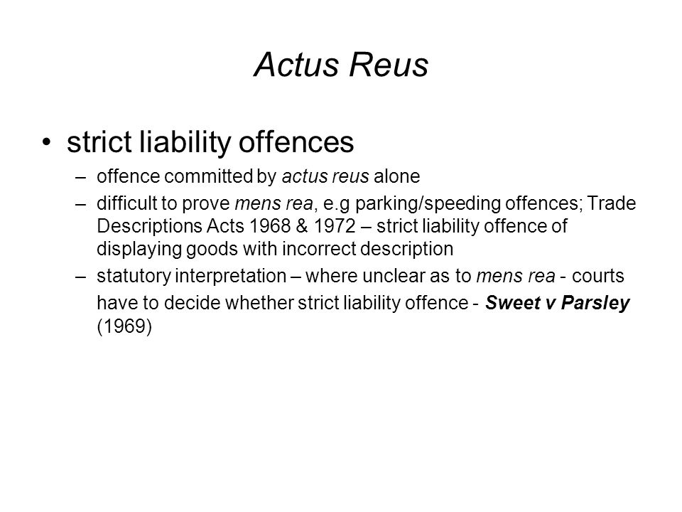 Actus Reus strict liability offences –offence committed by actus reus alone –difficult to prove mens rea, e.g parking/speeding offences; Trade Descriptions Acts 1968 & 1972 – strict liability offence of displaying goods with incorrect description –statutory interpretation – where unclear as to mens rea - courts have to decide whether strict liability offence - Sweet v Parsley (1969)