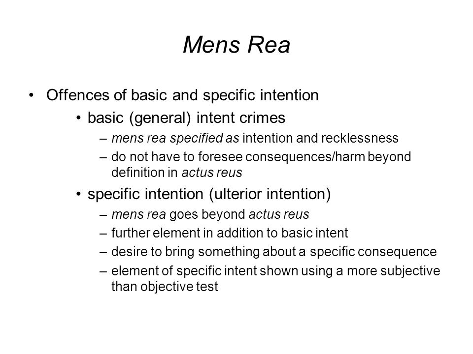 Mens Rea Offences of basic and specific intention basic (general) intent crimes –mens rea specified as intention and recklessness –do not have to foresee consequences/harm beyond definition in actus reus specific intention (ulterior intention) –mens rea goes beyond actus reus –further element in addition to basic intent –desire to bring something about a specific consequence –element of specific intent shown using a more subjective than objective test